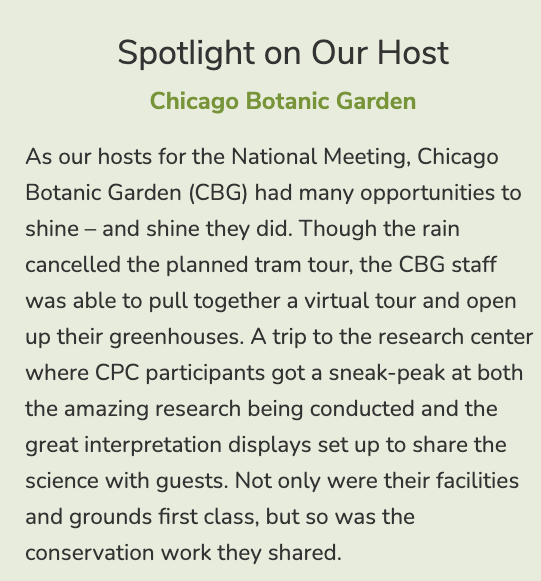 As our hosts for the National Meeting, Chicago Botanic Garden (CBG) had many opportunities to shine – and shine they did. Though the rain cancelled the planned tram tour, the CBG staff was able to pull together a virtual tour and open up their greenhouses. A trip to the research center where CPC participants got a sneak-peak at both the amazing research being conducted and the great interpretation displays set up to share the science with guests. Not only were their facilities and grounds first class, but so was the conservation work they shared.